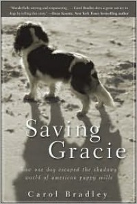 Saving Gracie: How One Dog Escaped the Shadowy World of American Puppy Mills - Carol Bradley