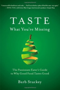 Taste What You're Missing: The Passionate Eater's Guide to Why Good Food Tastes Good - Barb Stuckey