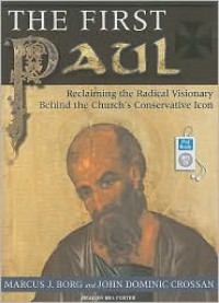 The First Paul: Reclaiming the Radical Visionary Behind the Church's Conservative Icon - Marcus J Borg,  John Dominic Crossan,  Narrated by Mel Foster