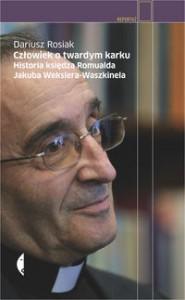 Człowiek o twardym karku. Historia księdza Romualda Jakuba Wekslera-Waszkinela - Rosiak Dariusz