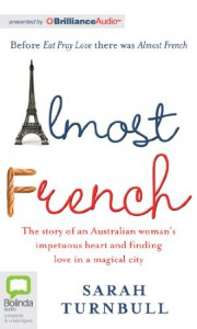 Almost French: The Story of an Australian Woman's Impetuous Heart and Finding Love in a Magical City - Sarah Turnbull, Caroline Lee