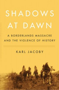 Shadows at Dawn: A Borderlands Massacre and the Violence of History - Karl Jacoby