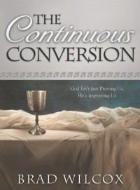 The Continuous Conversion: God Isn't Just Proving Us, He's Improving Us - Brad Wilcox