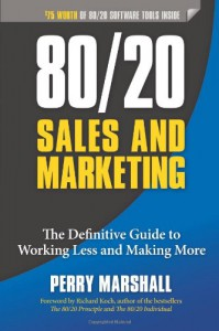 80/20 Sales and Marketing: The Definitive Guide to Working Less and Making More - Perry Marshall