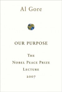 Our Purpose: The Nobel Peace Prize Lecture 2007 - Al Gore