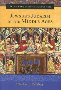 Jews and Judaism in the Middle Ages - Theodore L. Steinberg