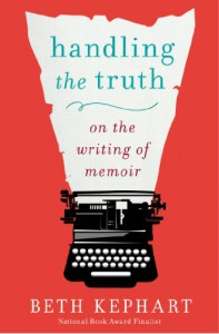 Handling the Truth: On the Writing of Memoir - Beth Kephart