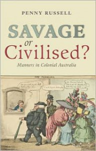 Savage or Civilised?: Manners in Colonial Australia - Penny Russell