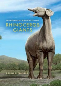 Rhinoceros Giants: The Paleobiology of Indricotheres - Donald R. Prothero
