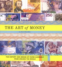 The Art of Money: The History and Design of Paper Currency from Around the World - David Standish