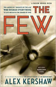 """The Few: The American """"Knights of the Air"""" Who Risked Everything to Save Britain in the Summer of 1940 - Alex Kershaw"""