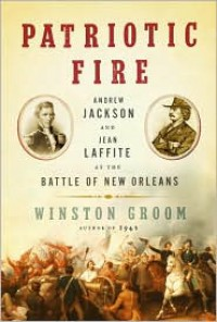 Patriotic Fire: Andrew Jackson and Jean Laffite at the Battle of New Orleans - Winston Groom
