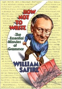 How Not to Write: The Essential Misrules of Grammar - William Safire