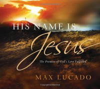 His Name is Jesus: The Promise of God's Love Fulfilled - Max Lucado