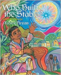 Who Built the Stable?: A Nativity Poem - Ashley Bryan