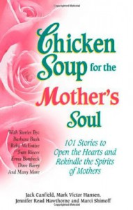 Chicken Soup for the Mother's Soul: 101 Stories to Open the Hearts and Rekindle the Spirits of Mothers - Jack Canfield, Mark Victor Hansen, Jennifer Hawthorne