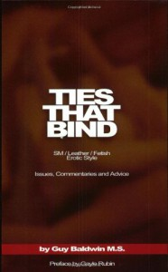 Ties That Bind: The SM/Leather/Fetish Erotic Style: Issues, Commentaries and Advice - Guy Baldwin