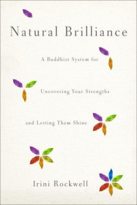 Natural Brilliance: A Buddhist System for Uncovering Your Strengths and Letting Them Shine - Irini Rockwell