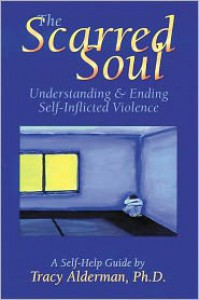 The Scarred Soul: Understanding and Ending Self-Inflicted Violence - Tracy Alderman