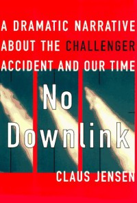 No Downlink: A Dramatic Narrative About the Challenger Accident and Our Time - Claus Jensen
