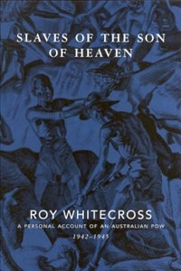 Slaves Of The Son Of Heaven: A Personal Account Of An Australian Pow, 1942 1945 - Roy H. Whitecross