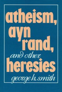 Atheism, Ayn Rand, and Other Heresies - George H. Smith
