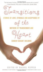 Transitions of the Heart: Stories of Love, Struggle and Acceptance by Mothers of Transgender and Gender Variant Children - Rachel Pepper