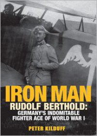 IRON MAN RUDOLF BERTHOLD: Germany's Indomitable Fighter Ace of World War I - Peter Kilduff