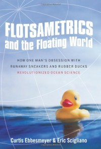 Flotsametrics and the Floating World: How One Man's Obsession with Runaway Sneakers and Rubber Ducks Revolutionized Ocean Science - 'Curtis Ebbesmeyer',  'Eric Scigliano'