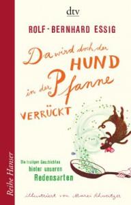 Da wird doch der Hund in der Pfanne verrückt!: Die lustigen Geschichten hinter unseren Redensarten - Rolf-Bernhard Essig