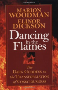 Dancing in the Flames: The Dark Goddess in the Transformation of Consciousness - Marion Woodman, Elinor Dickson, Marion Goodman