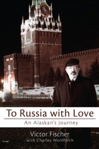 To Russia with Love: An Alaskan's Journey - Victor Fischer, Charles Wohlforth