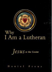 Why I Am a Lutheran: Jesus at the Center - Daniel Preus