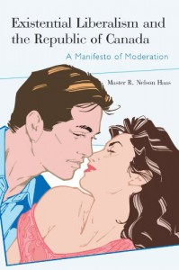 Existential Liberalism and the Republic of Canada: A Manifesto of Moderation - Master R. Nelson Haas
