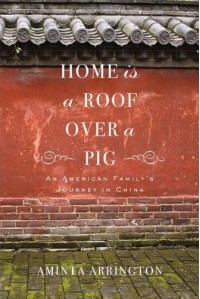 Home is a Roof Over a Pig: An American Family's Journey in China - Aminta Arrington