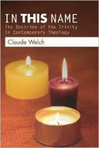 In This Name: The Doctrine of the Trinity in Contemporary Theology - Claude Welch
