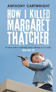 How I Killed Margaret Thatcher - Anthony Cartwright