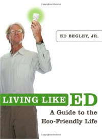 Living Like Ed: One Man's Guide to Living an Environmentally Friendly Life - Ed Begley Jr.