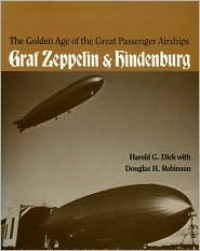 The Golden Age of the Great Passenger Airships: Graf Zeppelin and Hindenburg - Harold G. Dick, Douglas Hill Robinson