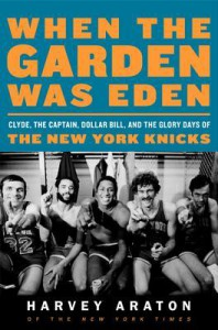 When the Garden Was Eden: Clyde, the Captain, Dollar Bill, and the Glory Days of the New York Knicks - Harvey Araton