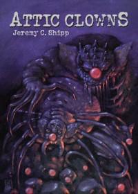 Attic Clowns: Complete Collection - Jeremy C. Shipp