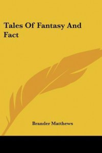 Tales of Fantasy and Fact - Brander Matthews