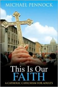 This Is Our Faith: A Catholic Catechism for Adults - Michael Francis Pennock
