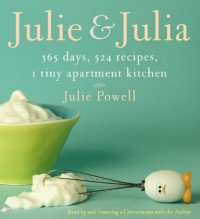 Julie and Julia: 365 Days, 524 Recipes, 1 Tiny Apartment Kitchen - Julie Powell