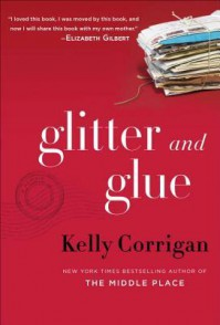 Glitter and Glue - Kelly Corrigan