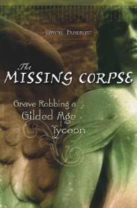 The Missing Corpse: Grave Robbing a Gilded Age Tycoon - Wayne Fanebust