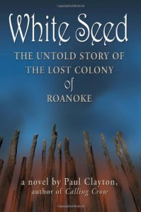 White Seed: The Untold Story of the Lost Colony of Roanoke - Paul Clayton