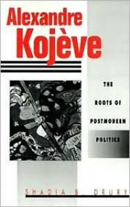 Alexandre Kojeve: The Roots of Postmodern Politics - Shadia B. Drury