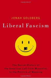 Liberal Fascism: The Secret History of the American Left from Mussolini to the Politics of Meaning - Jonah Goldberg