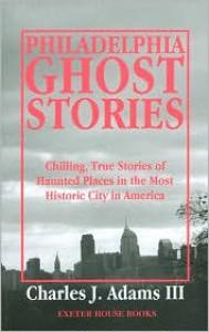 Philadelphia Ghost Stories - Charles J. Adams III